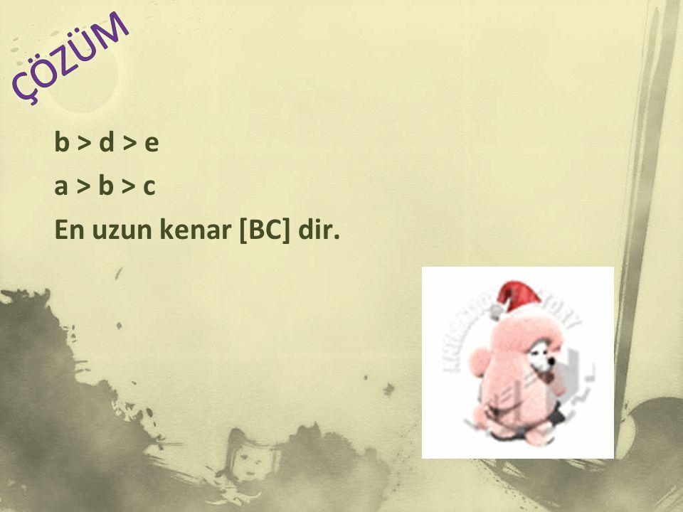 ÇÖZÜM b > d > e a > b > c En uzun kenar [BC] dir.